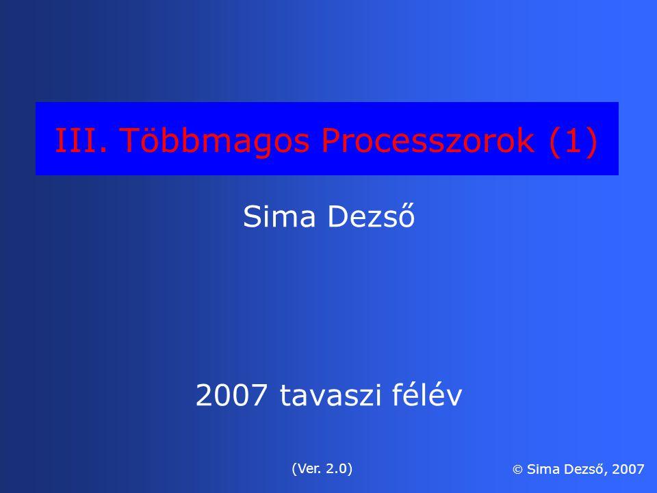 III. Többmagos Processzorok (1) Sima Dezső 2007 tavaszi félév (Ver. 2.0)  Sima Dezső, 2007