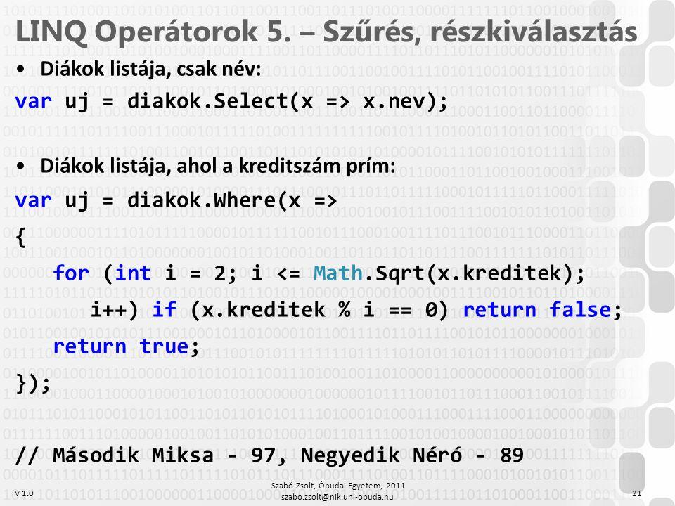 V 1.0 LINQ Operátorok 5. – Szűrés, részkiválasztás Diákok listája, csak név: var uj = diakok.Select(x => x.nev); Diákok listája, ahol a kreditszám prí