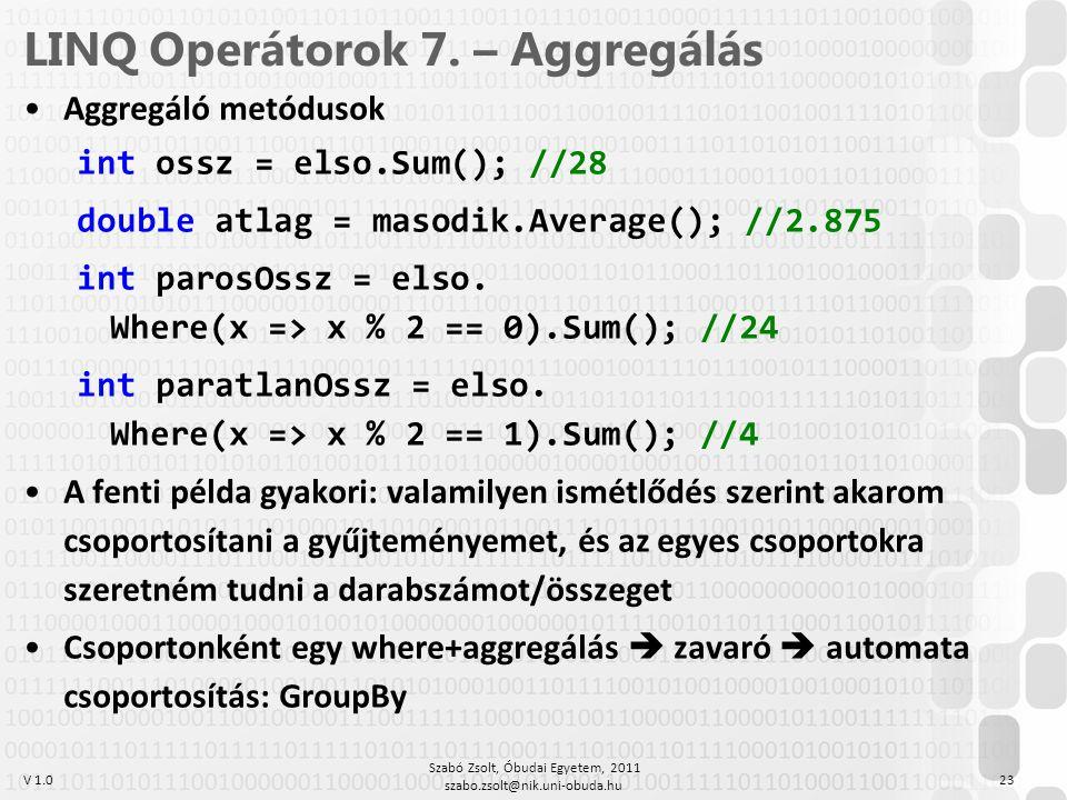 V 1.0 LINQ Operátorok 7. – Aggregálás Aggregáló metódusok int ossz = elso.Sum(); //28 double atlag = masodik.Average(); //2.875 int parosOssz = elso.