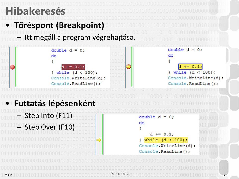 V 1.0 Hibakeresés Töréspont (Breakpoint) –Itt megáll a program végrehajtása. Futtatás lépésenként –Step Into (F11) –Step Over (F10) ÓE-NIK, 2012 17