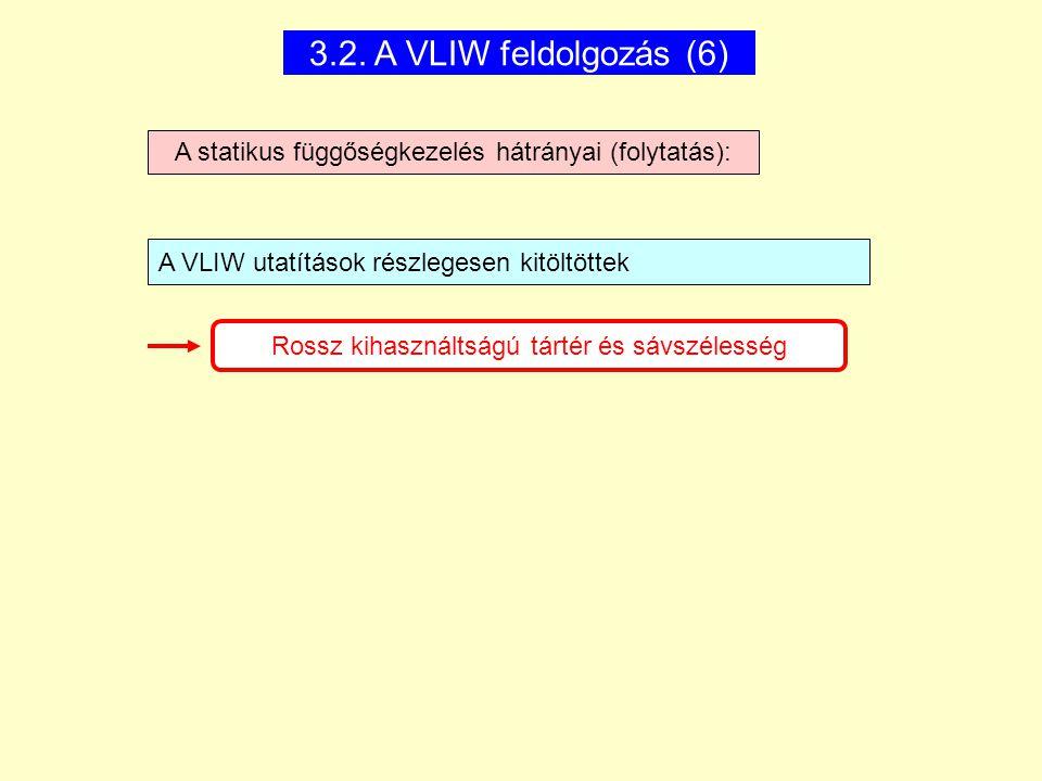 3.2. A VLIW feldolgozás (6) A statikus függőségkezelés hátrányai (folytatás): A VLIW utatítások részlegesen kitöltöttek Rossz kihasználtságú tártér és