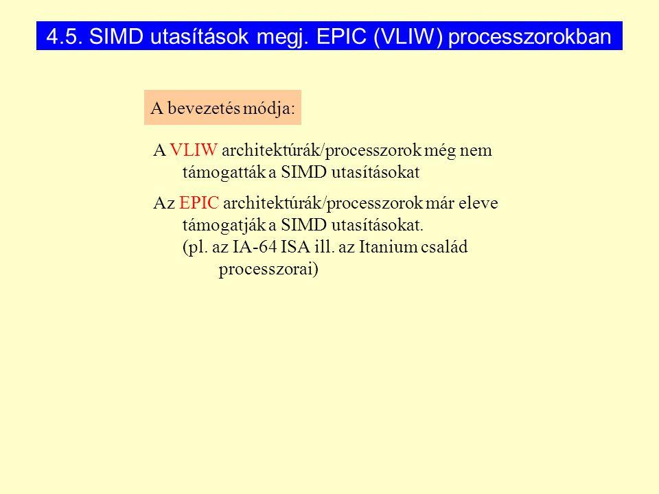 4.5. SIMD utasítások megj. EPIC (VLIW) processzorokban A bevezetés módja: A VLIW architektúrák/processzorok még nem támogatták a SIMD utasításokat Az
