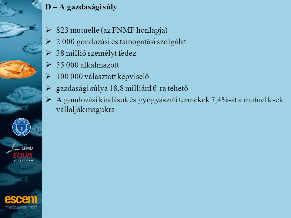 D – A gazdasági súly  823 mutuelle (az FNMF honlapja)  2 000 gondozási és támogatási szolgálat  38 millió személyt fedez  55 000 alkalmazott  100