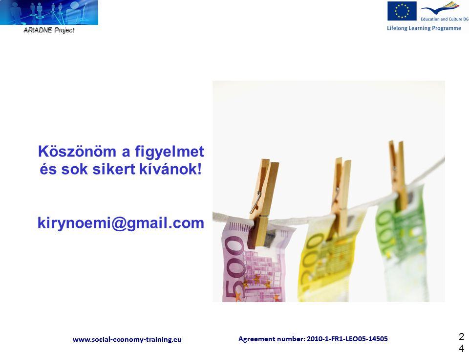 ARIADNE Project Agreement number: 2010-1-FR1-LEO05-14505 www.social-economy-training.eu Agreement number: 2010-1-FR1-LEO05-14505 www.social-economy-training.eu 24 Köszönöm a figyelmet és sok sikert kívánok.