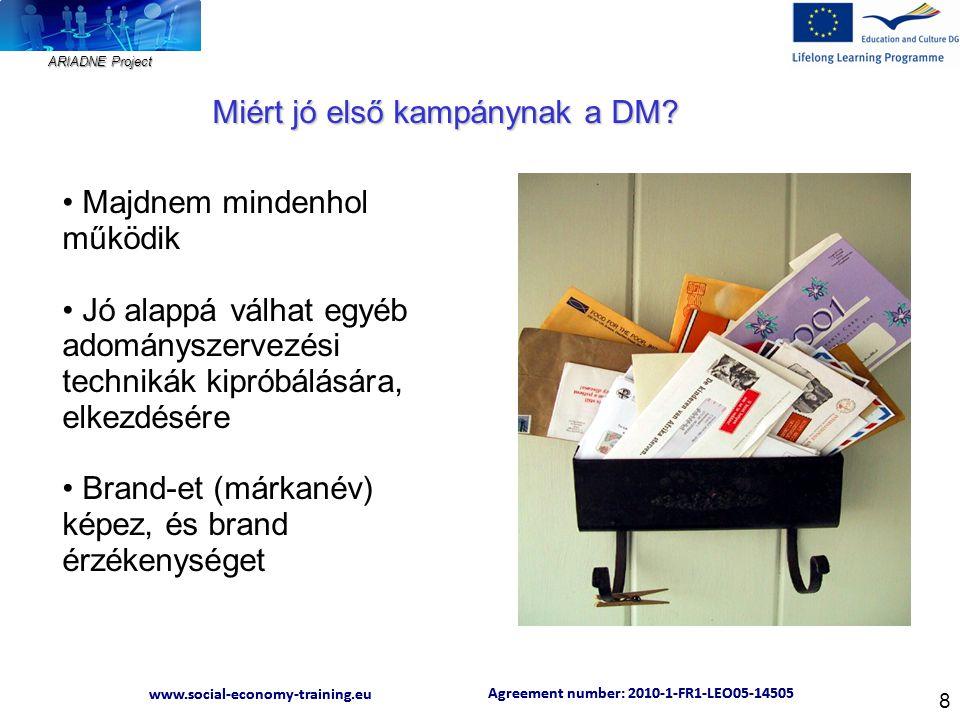 ARIADNE Project Agreement number: 2010-1-FR1-LEO05-14505 www.social-economy-training.eu Agreement number: 2010-1-FR1-LEO05-14505 www.social-economy-training.eu 8 Majdnem mindenhol működik Jó alappá válhat egyéb adományszervezési technikák kipróbálására, elkezdésére Brand-et (márkanév) képez, és brand érzékenységet Miért jó első kampánynak a DM?