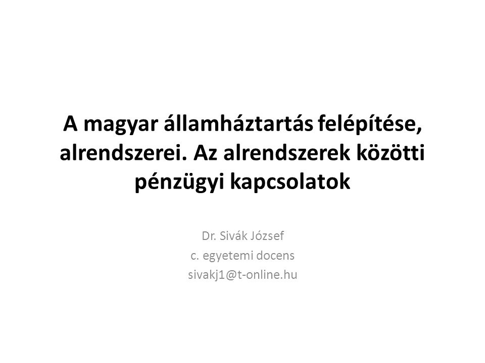 A magyar államháztartás felépítése, alrendszerei. Az alrendszerek közötti pénzügyi kapcsolatok Dr. Sivák József c. egyetemi docens sivakj1@t-online.hu