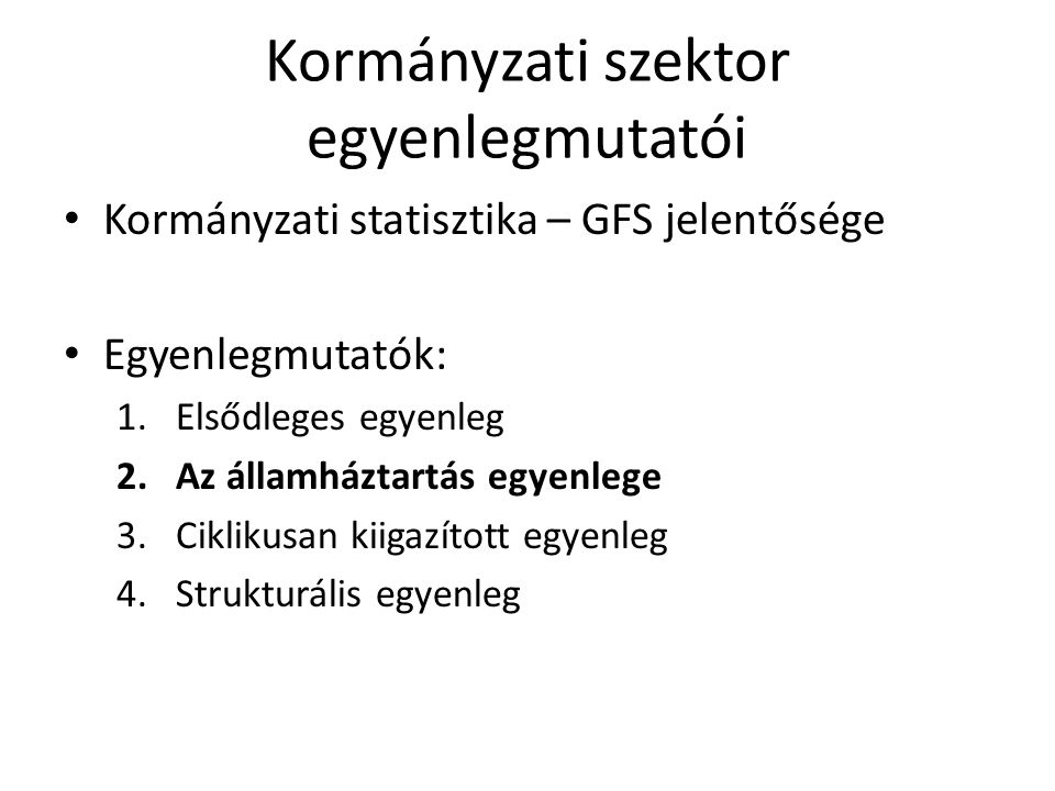 Kormányzati szektor egyenlegmutatói Kormányzati statisztika – GFS jelentősége Egyenlegmutatók: 1.Elsődleges egyenleg 2.Az államháztartás egyenlege 3.Ciklikusan kiigazított egyenleg 4.Strukturális egyenleg