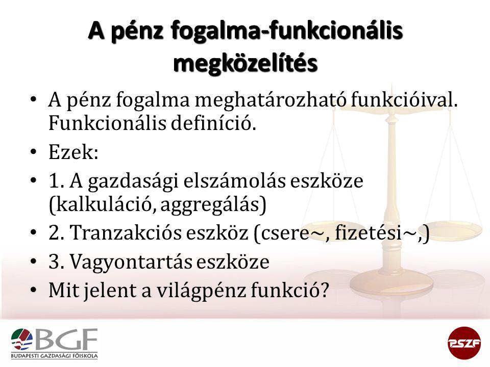 A pénz fogalma-funkcionális megközelítés A pénz fogalma meghatározható funkcióival. Funkcionális definíció. Ezek: 1. A gazdasági elszámolás eszköze (k