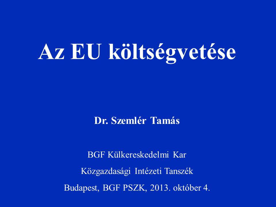 Az EU költségvetése Dr. Szemlér Tamás BGF Külkereskedelmi Kar Közgazdasági Intézeti Tanszék Budapest, BGF PSZK, 2013. október 4.