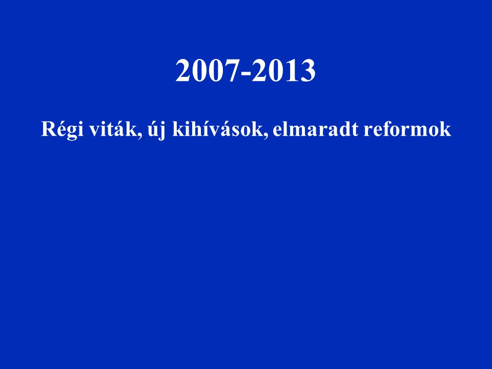 2007-2013 Régi viták, új kihívások, elmaradt reformok