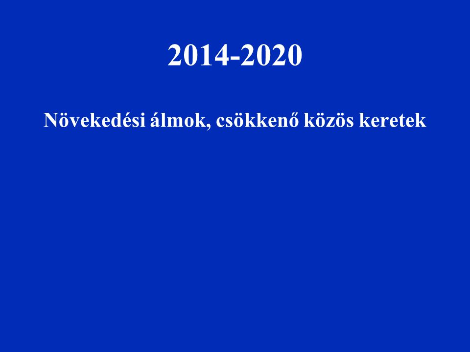 2014-2020 Növekedési álmok, csökkenő közös keretek