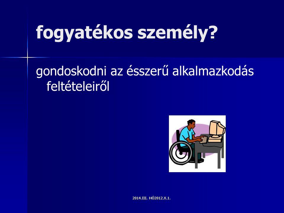 2014.III. HÓ2012.X.1. fogyatékos személy? gondoskodni az ésszerű alkalmazkodás feltételeiről