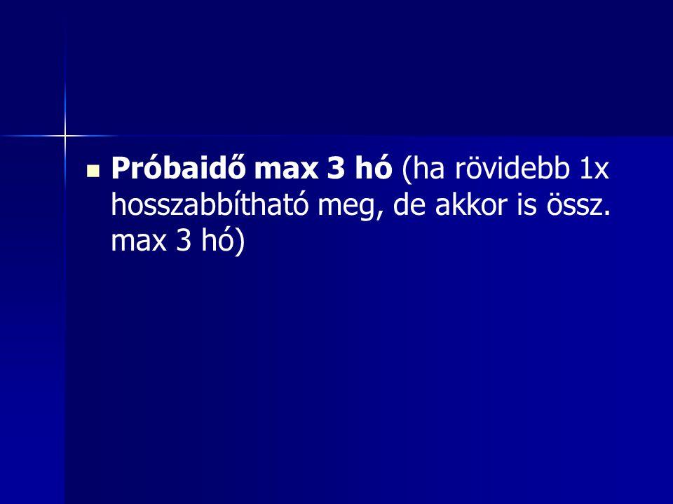 Próbaidő max 3 hó (ha rövidebb 1x hosszabbítható meg, de akkor is össz. max 3 hó)