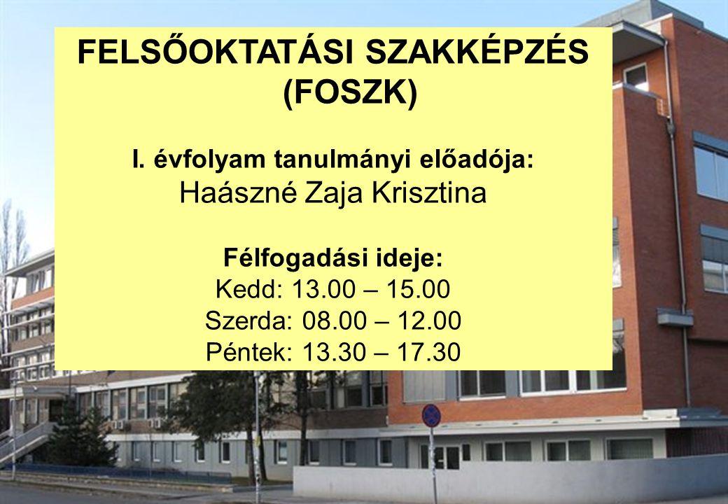 FELSŐOKTATÁSI SZAKKÉPZÉS (FOSZK) I. évfolyam tanulmányi előadója: Haászné Zaja Krisztina Félfogadási ideje: Kedd: 13.00 – 15.00 Szerda: 08.00 – 12.00