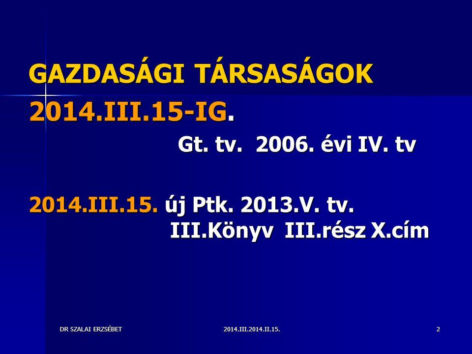 2014.III.2014.II.15.DR SZALAI ERZSÉBET2 GAZDASÁGI TÁRSASÁGOK 2014.III.15-IG. Gt. tv. 2006. évi IV. tv Gt. tv. 2006. évi IV. tv 2014.III.15. új Ptk. 20