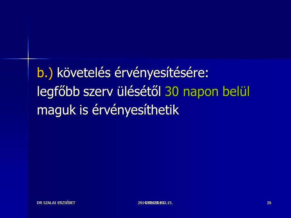2014.III.2014.II.15.DR SZALAI ERZSÉBET2014.II.15.26 b.) követelés érvényesítésére: legfőbb szerv ülésétől 30 napon belül maguk is érvényesíthetik