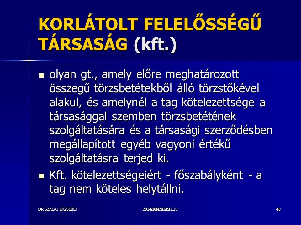 2014.III.2014.II.15.DR SZALAI ERZSÉBET2014.II.15.48 KORLÁTOLT FELELŐSSÉGŰ TÁRSASÁG (kft.) olyan gt., amely előre meghatározott összegű törzsbetétekből álló törzstőkével alakul, és amelynél a tag kötelezettsége a társasággal szemben törzsbetétének szolgáltatására és a társasági szerződésben megállapított egyéb vagyoni értékű szolgáltatásra terjed ki.