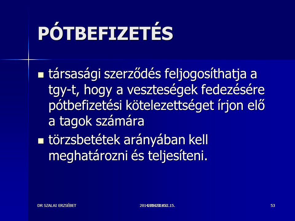 2014.III.2014.II.15.DR SZALAI ERZSÉBET2014.II.15.53 PÓTBEFIZETÉS társasági szerződés feljogosíthatja a tgy-t, hogy a veszteségek fedezésére pótbefizetési kötelezettséget írjon elő a tagok számára társasági szerződés feljogosíthatja a tgy-t, hogy a veszteségek fedezésére pótbefizetési kötelezettséget írjon elő a tagok számára törzsbetétek arányában kell meghatározni és teljesíteni.