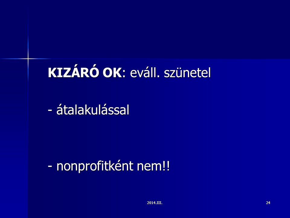 2014.III.24 KIZÁRÓ OK: eváll. szünetel - átalakulással - nonprofitként nem!!