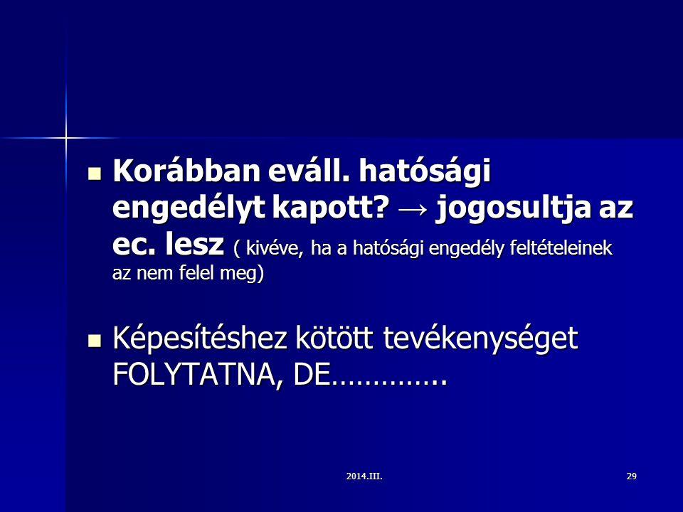 2014.III.29 Korábban eváll. hatósági engedélyt kapott? → jogosultja az ec. lesz ( kivéve, ha a hatósági engedély feltételeinek az nem felel meg) Koráb