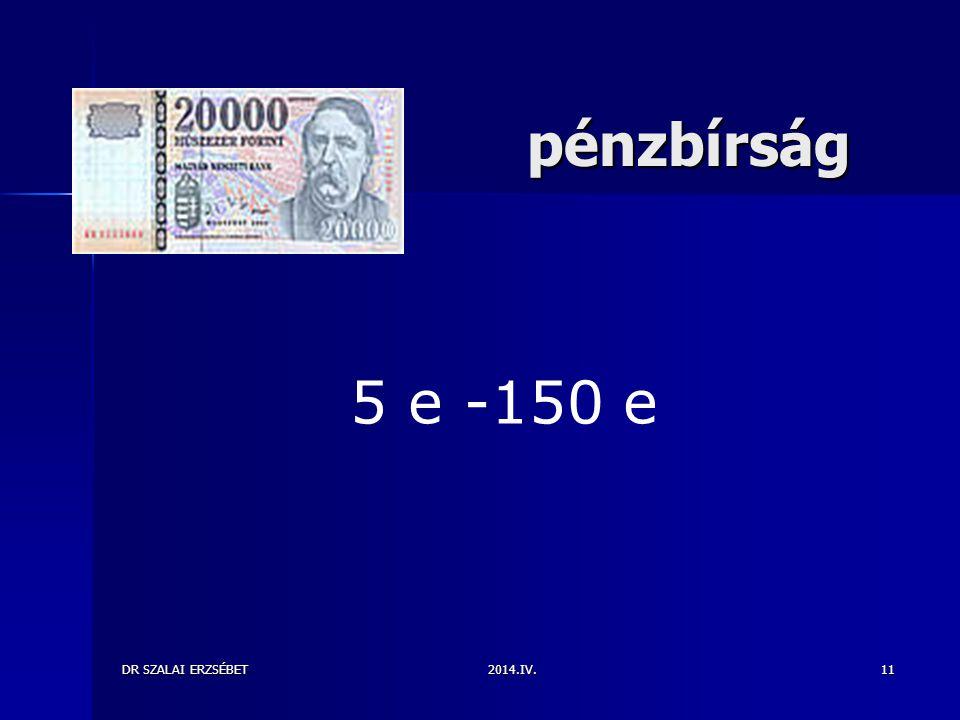 2014.IV. pénzbírság pénzbírság DR SZALAI ERZSÉBET11 5 e -150 e