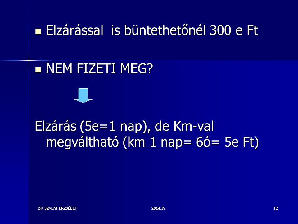 2014.IV.DR SZALAI ERZSÉBET12 Elzárással is büntethetőnél 300 e Ft Elzárással is büntethetőnél 300 e Ft NEM FIZETI MEG.