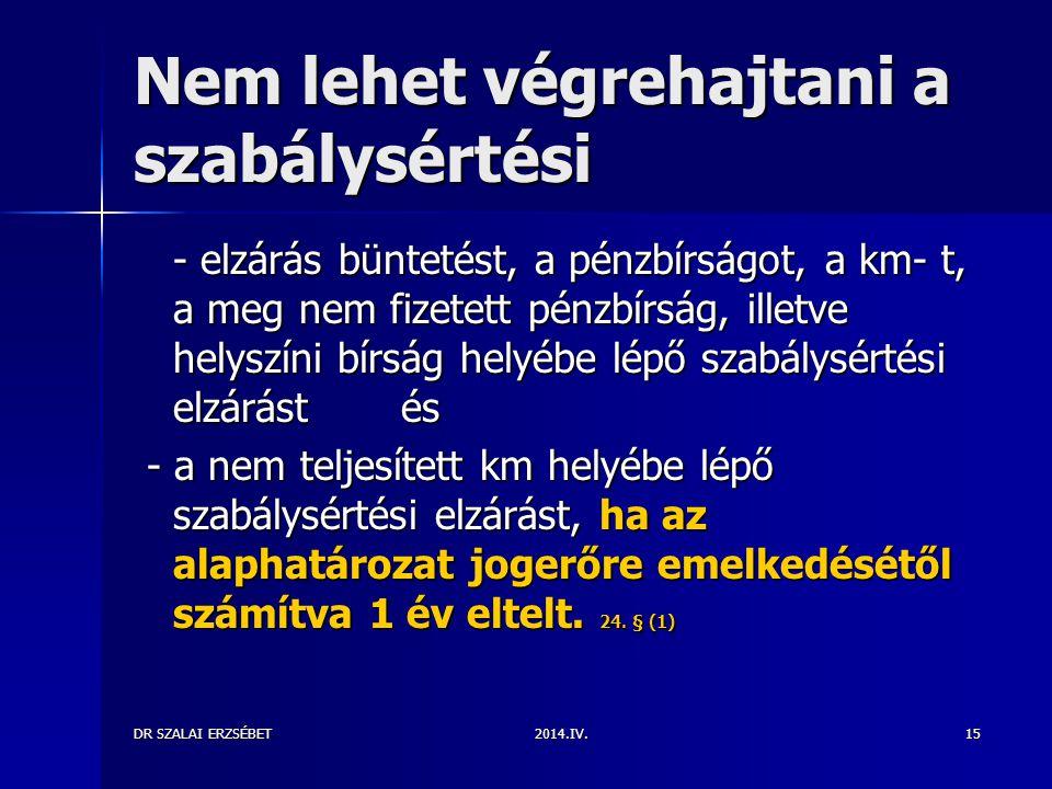 2014.IV.DR SZALAI ERZSÉBET15 Nem lehet végrehajtani a szabálysértési - elzárás büntetést, a pénzbírságot, a km- t, a meg nem fizetett pénzbírság, ille