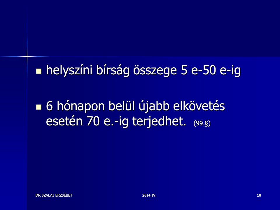 2014.IV.DR SZALAI ERZSÉBET18 helyszíni bírság összege 5 e-50 e-ig helyszíni bírság összege 5 e-50 e-ig 6 hónapon belül újabb elkövetés esetén 70 e.-ig terjedhet.