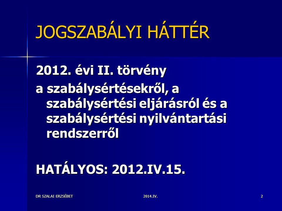 2014.IV.DR SZALAI ERZSÉBET2 JOGSZABÁLYI HÁTTÉR 2012. évi II. törvény a szabálysértésekről, a szabálysértési eljárásról és a szabálysértési nyilvántart