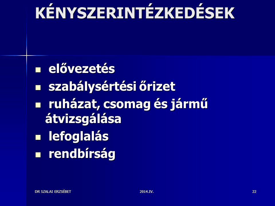 2014.IV.DR SZALAI ERZSÉBET22 KÉNYSZERINTÉZKEDÉSEK elővezetés elővezetés szabálysértési őrizet szabálysértési őrizet ruházat, csomag és jármű átvizsgál