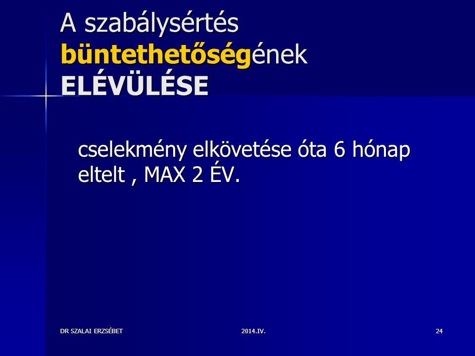 2014.IV.DR SZALAI ERZSÉBET24 A szabálysértés büntethetőségének ELÉVÜLÉSE cselekmény elkövetése óta 6 hónap eltelt, MAX 2 ÉV.
