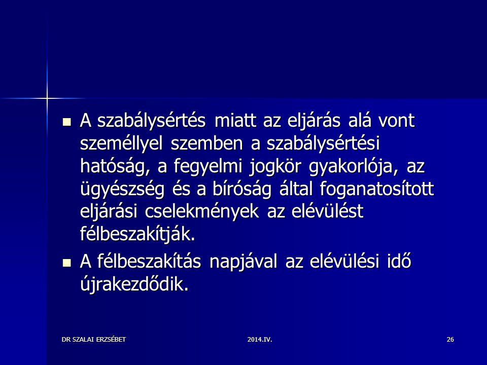 2014.IV.DR SZALAI ERZSÉBET26 A szabálysértés miatt az eljárás alá vont személlyel szemben a szabálysértési hatóság, a fegyelmi jogkör gyakorlója, az ügyészség és a bíróság által foganatosított eljárási cselekmények az elévülést félbeszakítják.