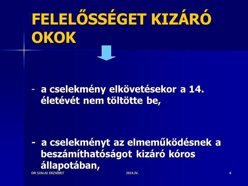 2014.IV.DR SZALAI ERZSÉBET8 FELELŐSSÉGET KIZÁRÓ OKOK - a cselekmény elkövetésekor a 14. életévét nem töltötte be, - a cselekményt az elmeműködésnek a