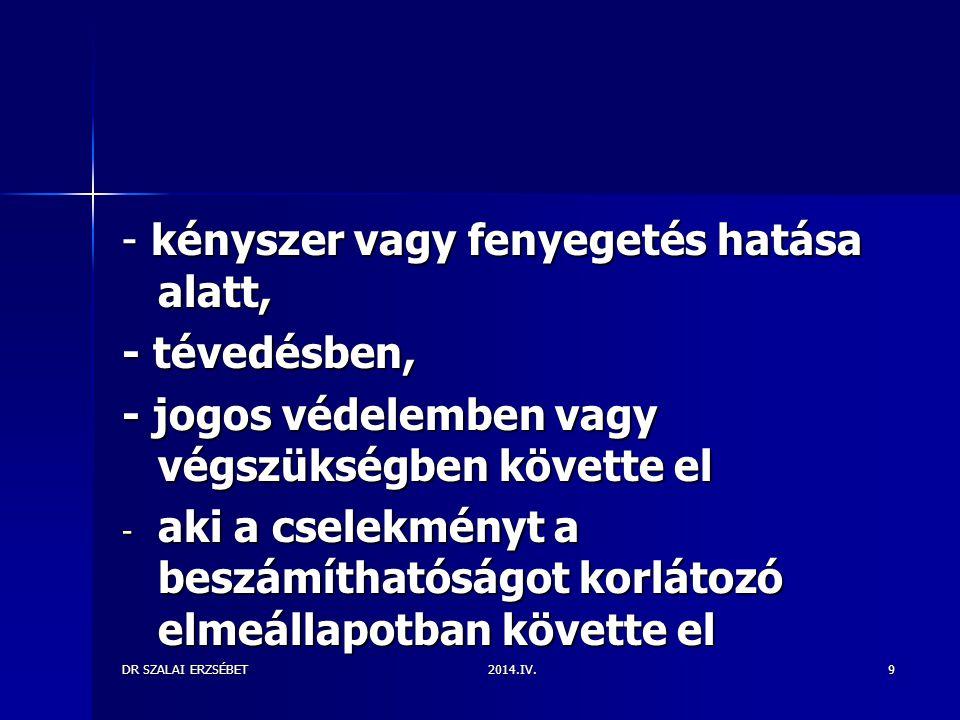 2014.IV.DR SZALAI ERZSÉBET9 - kényszer vagy fenyegetés hatása alatt, - tévedésben, - jogos védelemben vagy végszükségben követte el - aki a cselekményt a beszámíthatóságot korlátozó elmeállapotban követte el XXX
