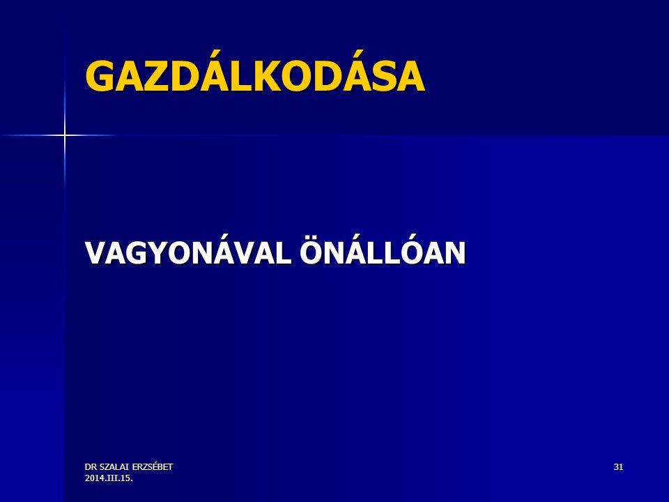 DR SZALAI ERZSÉBET 2014.III.15. 31 GAZDÁLKODÁSA VAGYONÁVAL ÖNÁLLÓAN