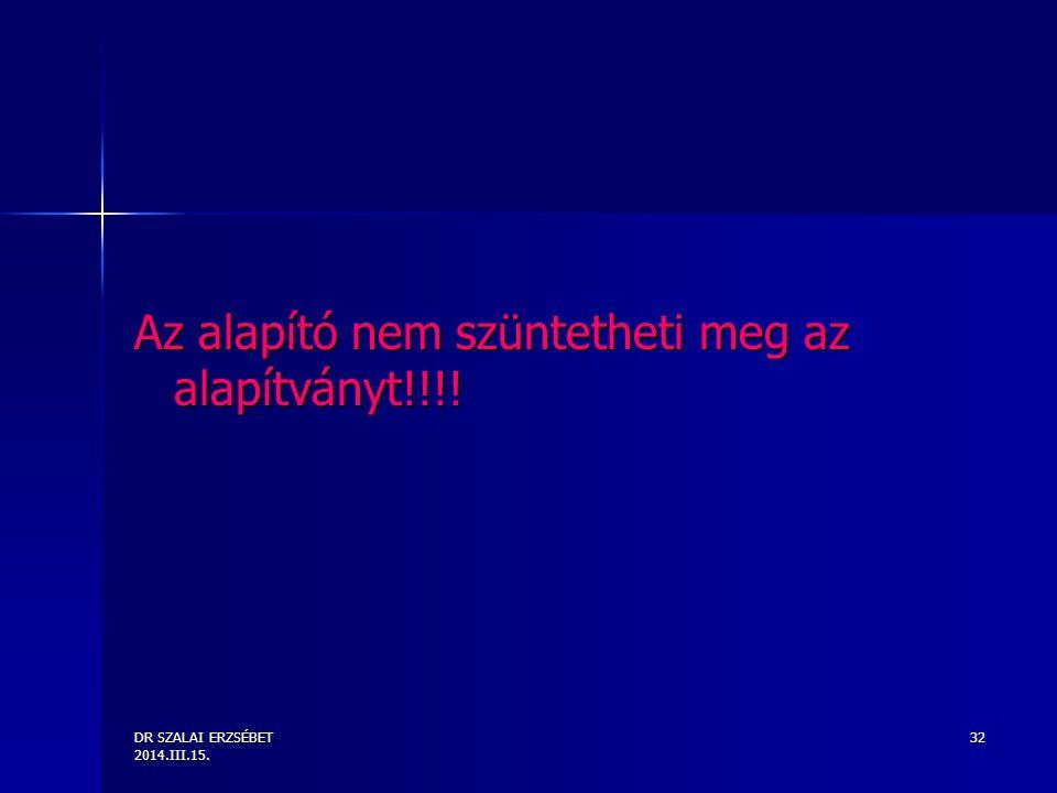 DR SZALAI ERZSÉBET 2014.III.15. 32 Az alapító nem szüntetheti meg az alapítványt!!!!