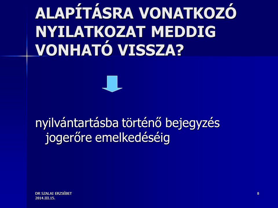 DR SZALAI ERZSÉBET 2014.III.15. 8 ALAPÍTÁSRA VONATKOZÓ NYILATKOZAT MEDDIG VONHATÓ VISSZA.