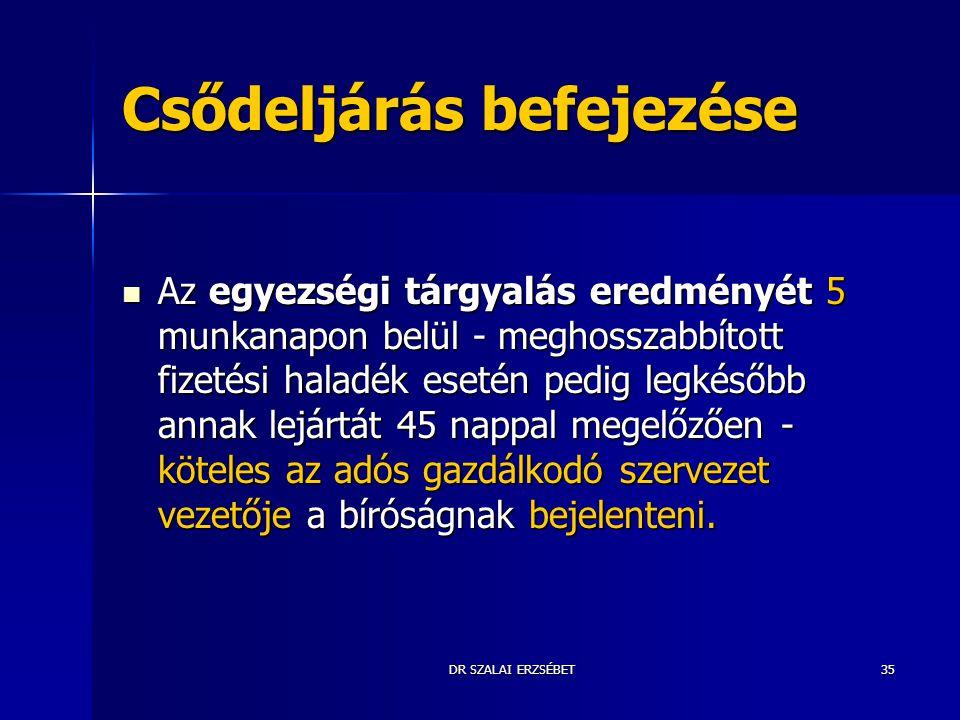 DR SZALAI ERZSÉBET35 Csődeljárás befejezése Az egyezségi tárgyalás eredményét 5 munkanapon belül - meghosszabbított fizetési haladék esetén pedig legk