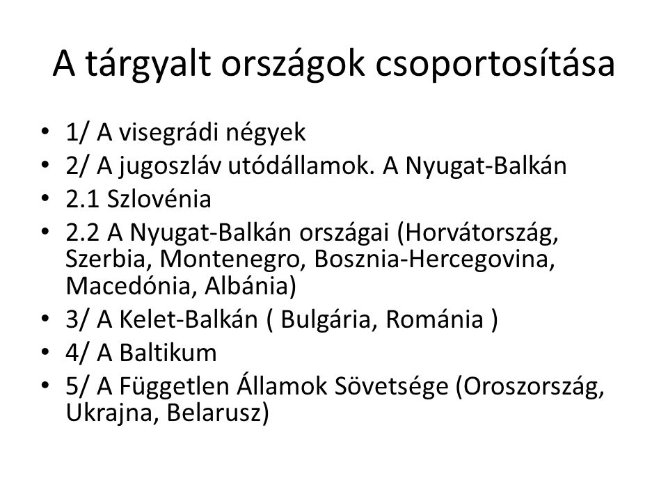A tárgyalt országok csoportosítása 1/ A visegrádi négyek 2/ A jugoszláv utódállamok. A Nyugat-Balkán 2.1 Szlovénia 2.2 A Nyugat-Balkán országai (Horvá