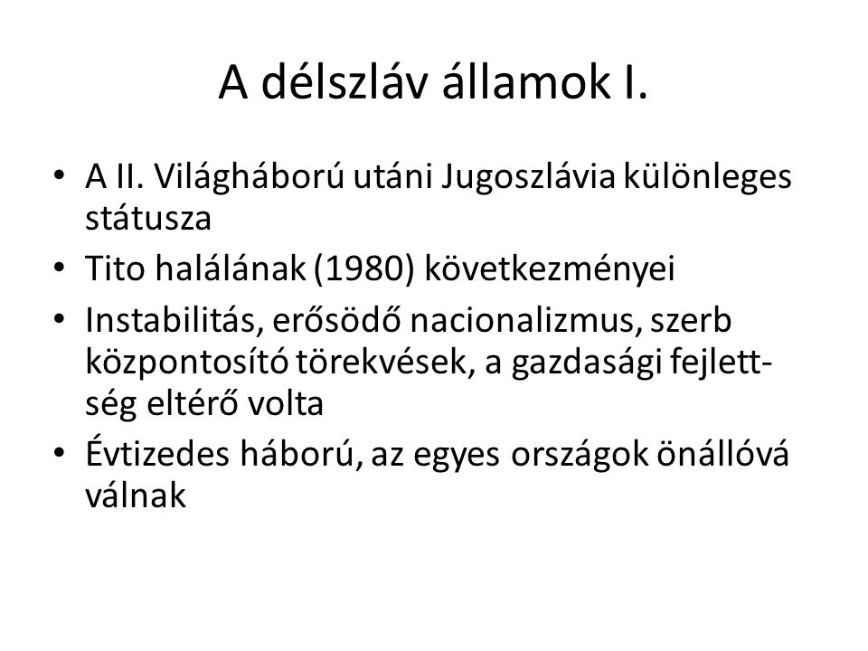 A délszláv államok I. A II. Világháború utáni Jugoszlávia különleges státusza Tito halálának (1980) következményei Instabilitás, erősödő nacionalizmus