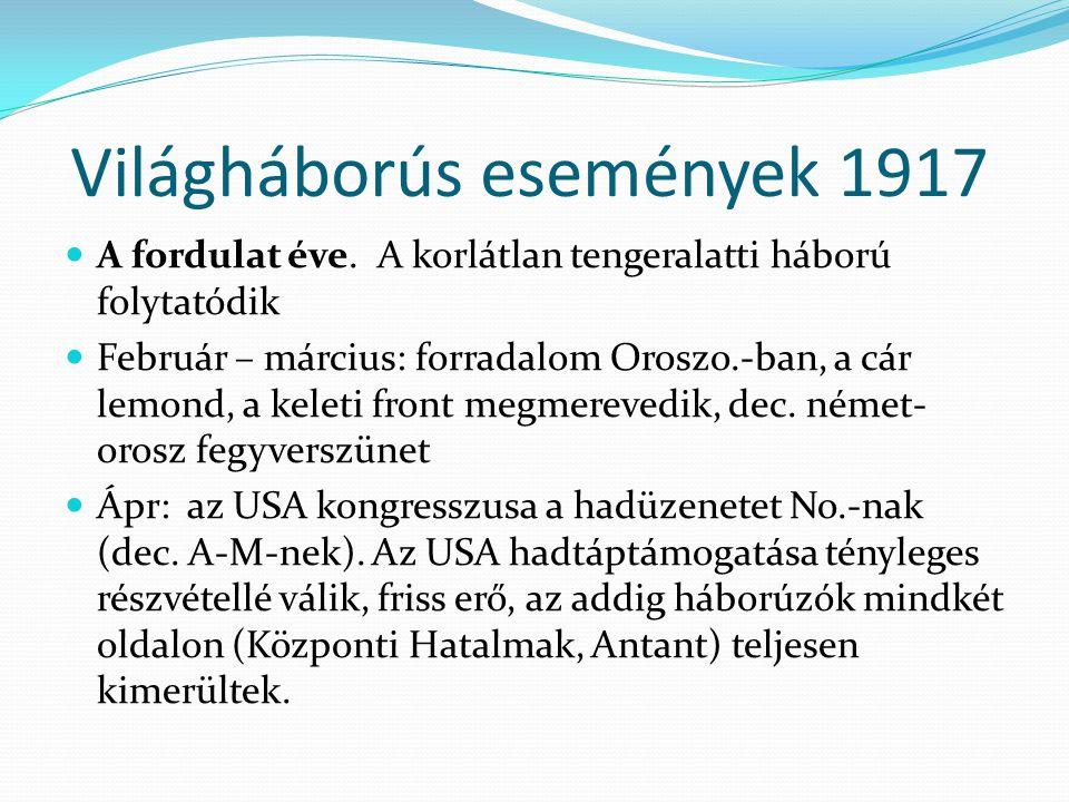 Világháborús események 1917 A fordulat éve. A korlátlan tengeralatti háború folytatódik Február – március: forradalom Oroszo.-ban, a cár lemond, a kel