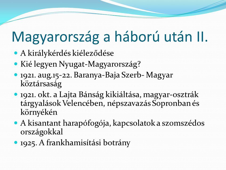 Magyarország a háború után II. A királykérdés kiéleződése Kié legyen Nyugat-Magyarország? 1921. aug.15-22. Baranya-Baja Szerb- Magyar köztársaság 1921