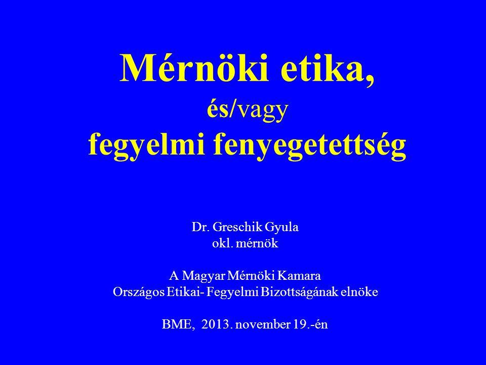 Dr. Greschik Gyula okl. mérnök A Magyar Mérnöki Kamara Országos Etikai- Fegyelmi Bizottságának elnöke BME, 2013. november 19.-én Mérnöki etika, és/vag