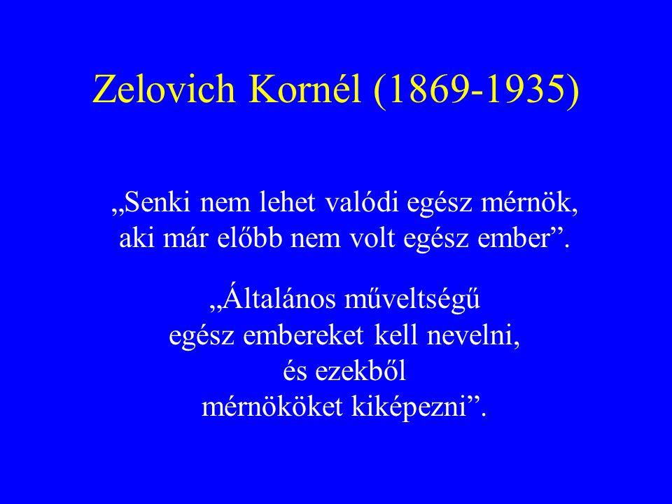 """Zelovich Kornél (1869-1935) """"Senki nem lehet valódi egész mérnök, aki már előbb nem volt egész ember"""". """"Általános műveltségű egész embereket kell neve"""