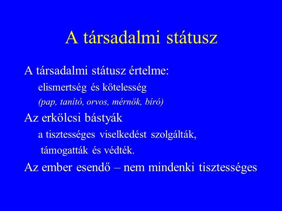 A társadalmi státusz A társadalmi státusz értelme: elismertség és kötelesség (pap, tanító, orvos, mérnök, bíró) Az erkölcsi bástyák a tisztességes vis