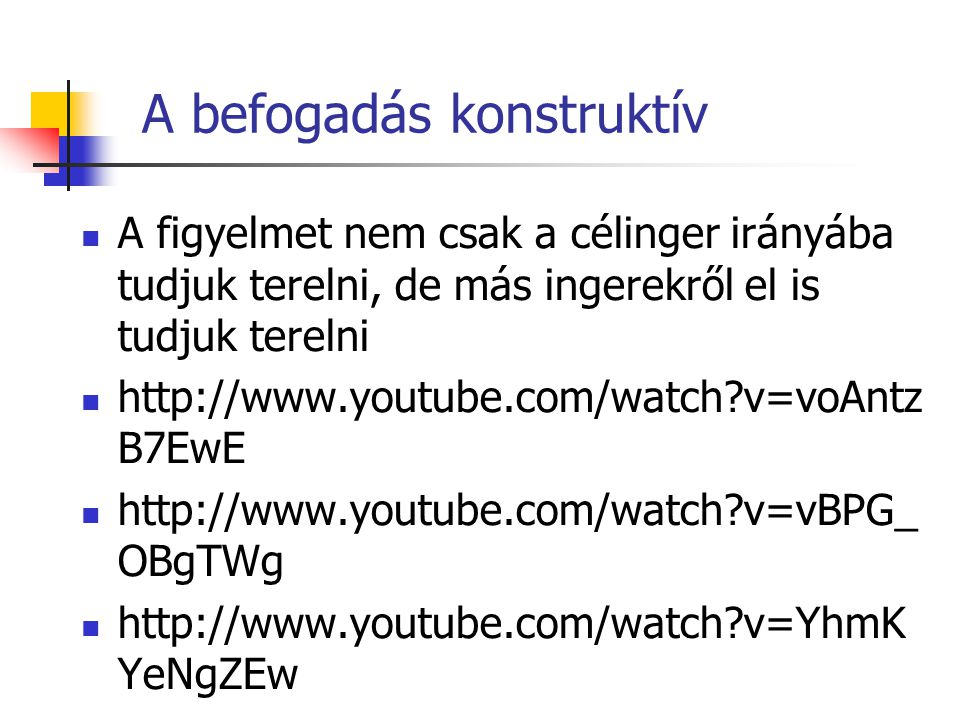 A befogadás konstruktív A figyelmet nem csak a célinger irányába tudjuk terelni, de más ingerekről el is tudjuk terelni http://www.youtube.com/watch v=voAntz B7EwE http://www.youtube.com/watch v=vBPG_ OBgTWg http://www.youtube.com/watch v=YhmK YeNgZEw