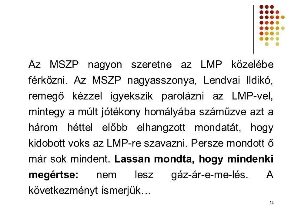 14 Az MSZP nagyon szeretne az LMP közelébe férkőzni. Az MSZP nagyasszonya, Lendvai Ildikó, remegő kézzel igyekszik parolázni az LMP-vel, mintegy a múl