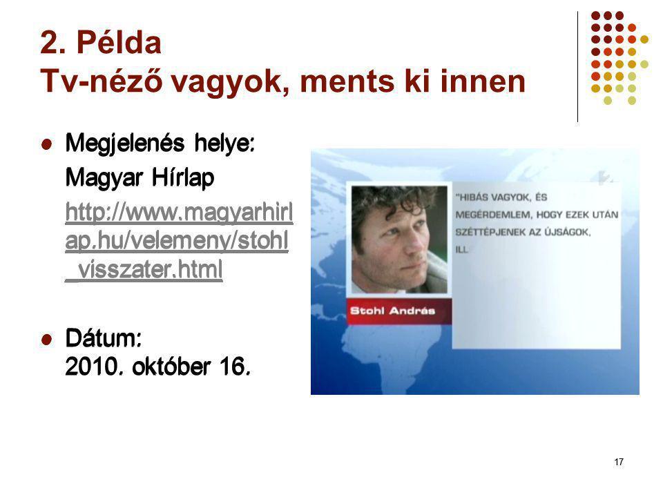 17 2. Példa Tv-néző vagyok, ments ki innen Megjelenés helye: Magyar Hírlap http://www.magyarhirl ap.hu/velemeny/stohl _visszater.html Dátum: 2010. okt