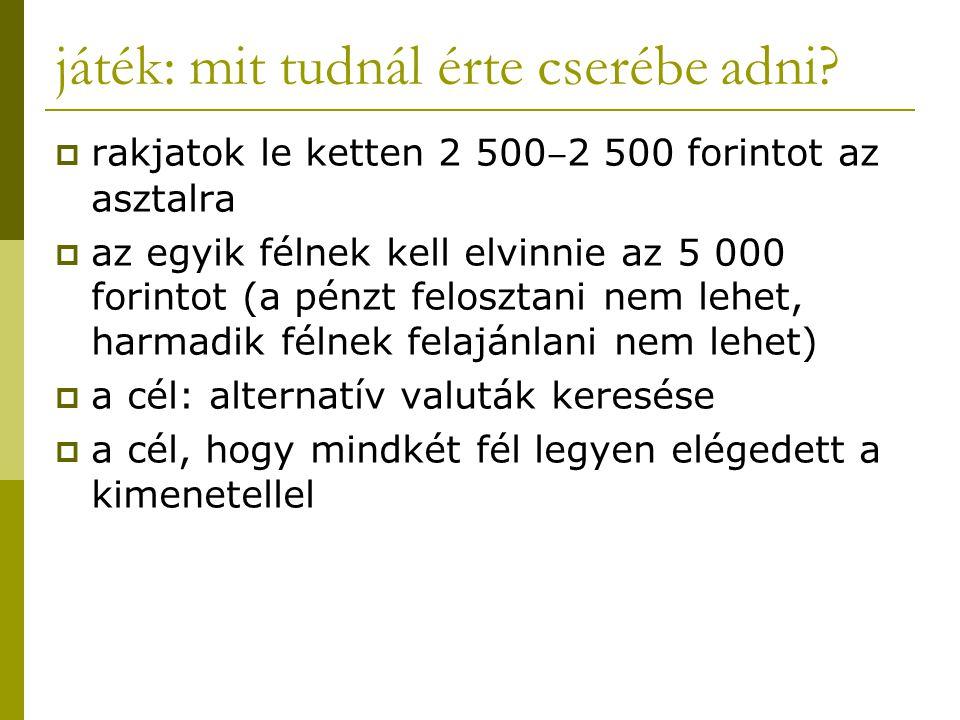 játék: mit tudnál érte cserébe adni?  rakjatok le ketten 2 500 ‒ 2 500 forintot az asztalra  az egyik félnek kell elvinnie az 5 000 forintot (a pénz