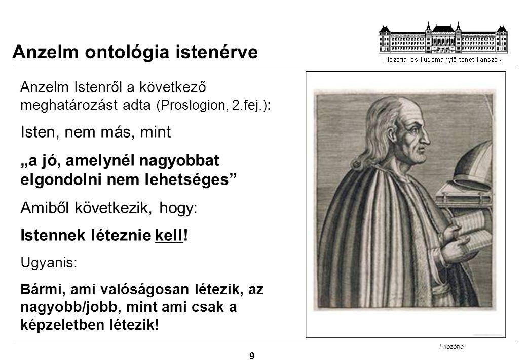 """Filozófia 9 Anzelm ontológia istenérve Anzelm Istenről a következő meghatározást adta (Proslogion, 2.fej.) : Isten, nem más, mint """"a jó, amelynél nagy"""